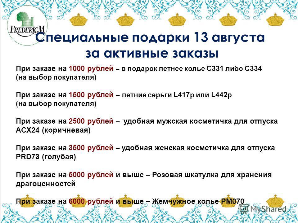 Специальные подарки 13 августа за активные заказы При заказе на 1000 рублей – в подарок летнее колье С331 либо С334 (на выбор покупателя) При заказе на 1500 рублей – летние серьги L417p или L442p (на выбор покупателя) При заказе на 2500 рублей – удоб