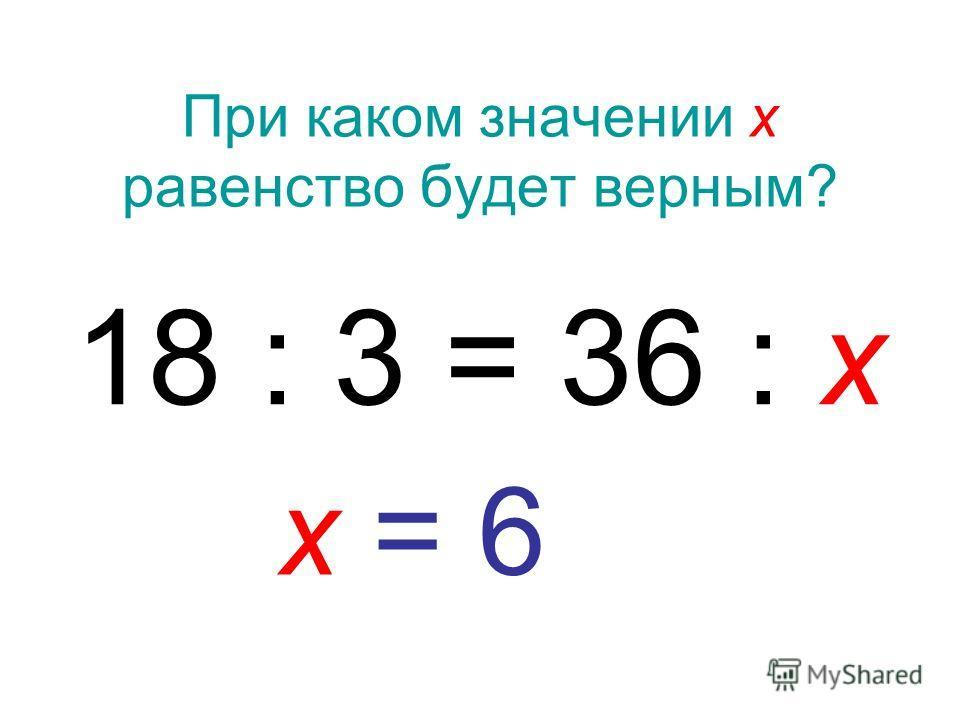 При каком значении х равенство будет верным? 18 : 3 = 36 : х х = 6