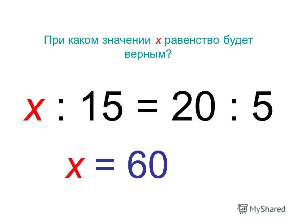 При каком значении х равенство будет верным? х : 15 = 20 : 5 х = 60