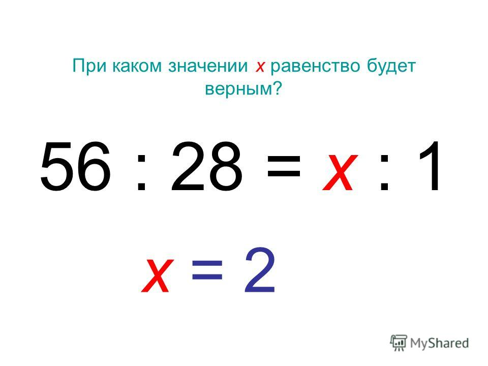 При каком значении х равенство будет верным? 56 : 28 = х : 1 х = 2