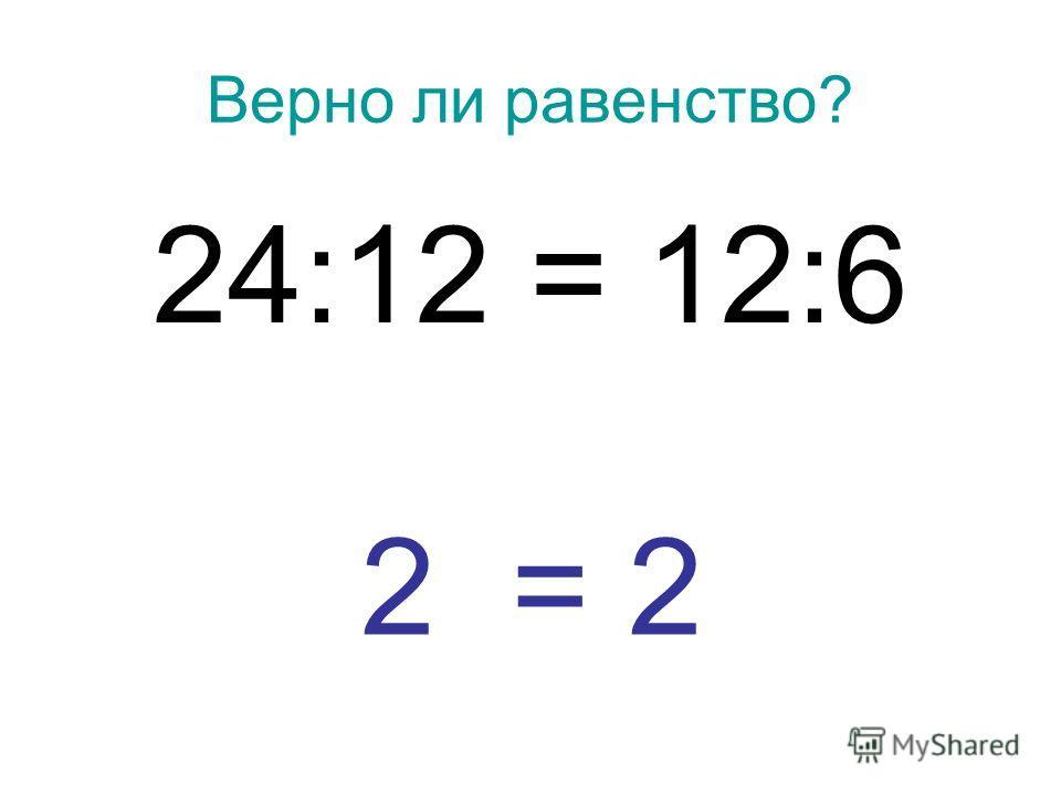 Верно ли равенство? 24:12 = 12:6 2 = 2