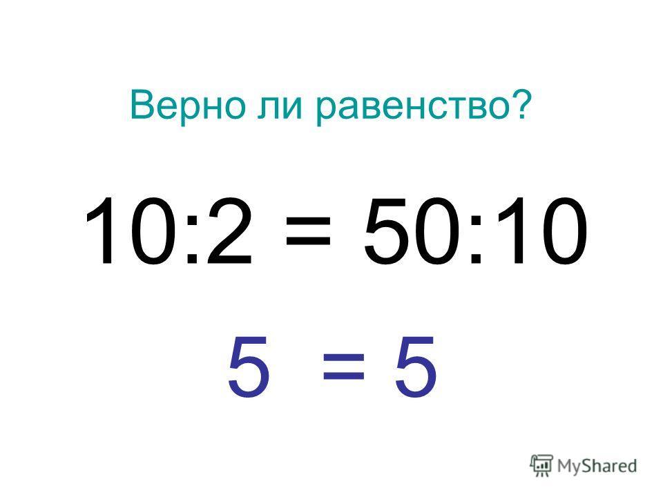 Верно ли равенство? 10:2 = 50:10 5 = 5