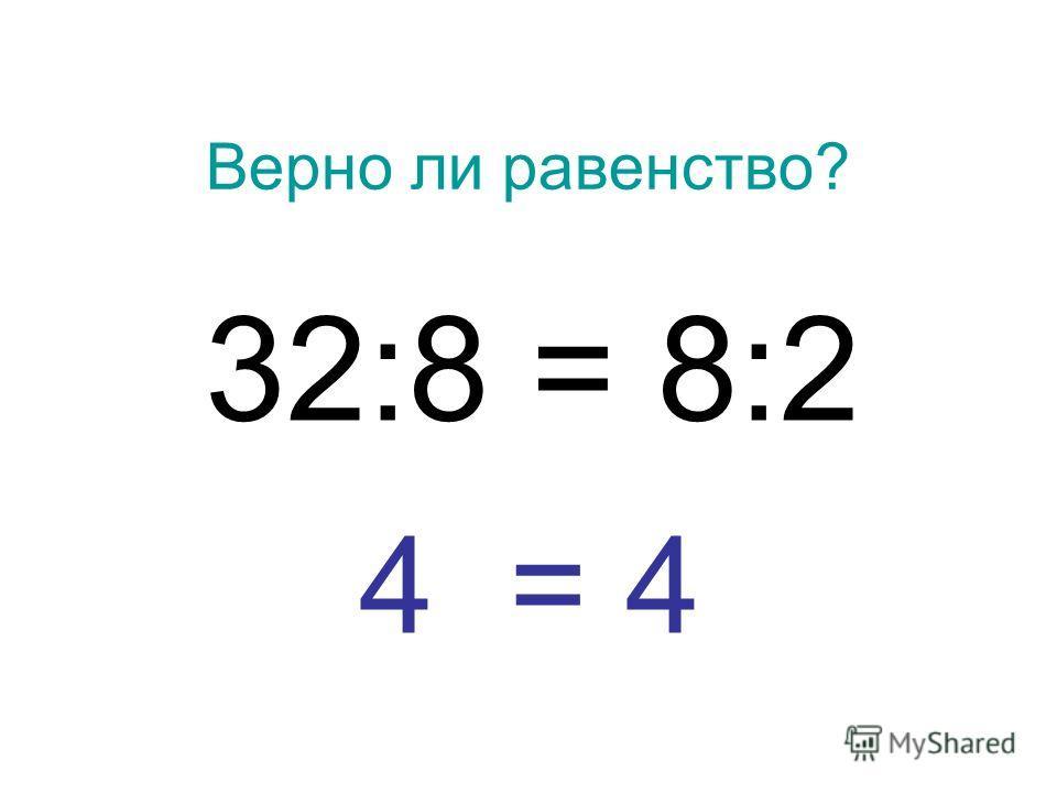 Верно ли равенство? 32:8 = 8:2 4 = 4