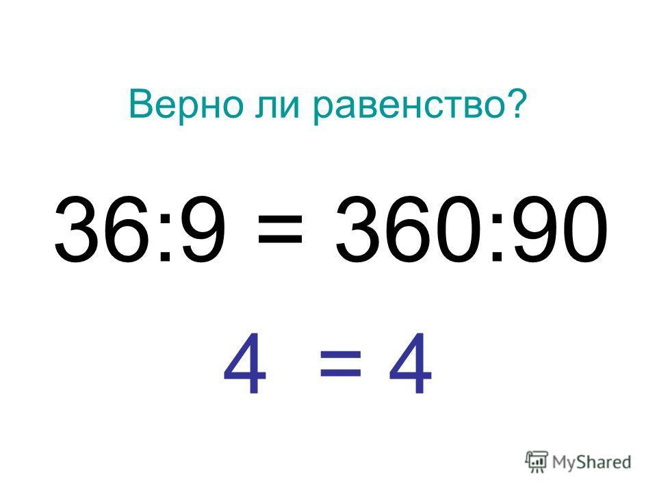 Верно ли равенство? 36:9 = 360:90 4 = 4
