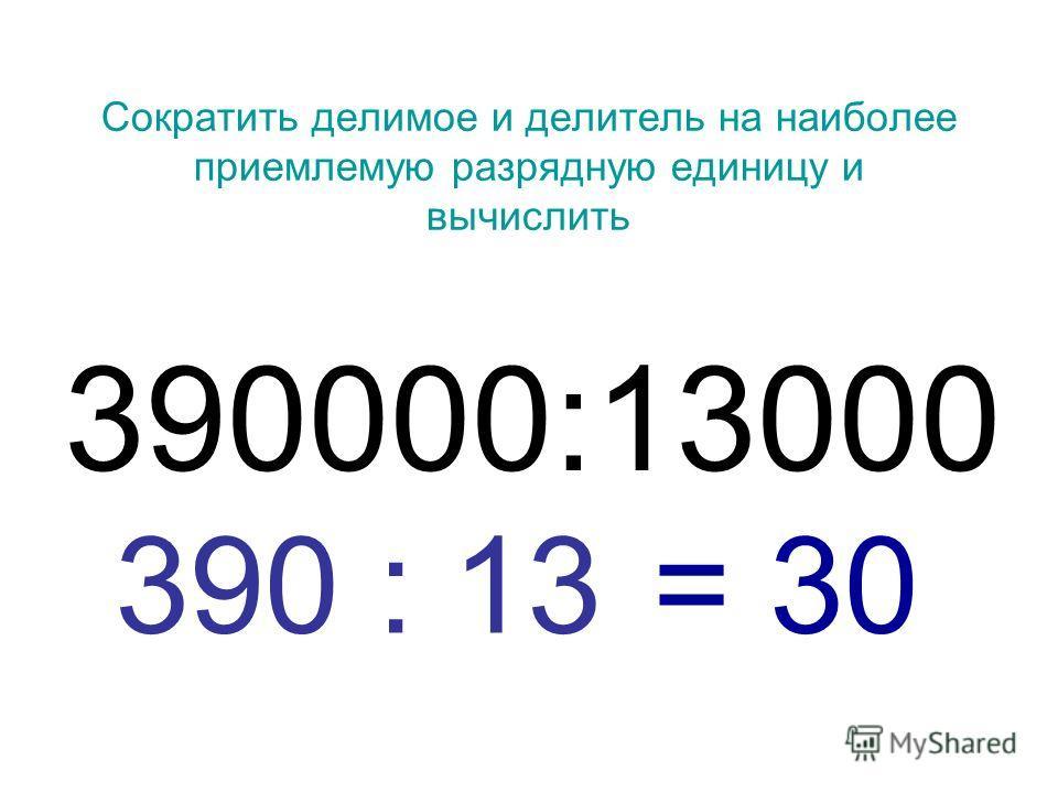 Сократить делимое и делитель на наиболее приемлемую разрядную единицу и вычислить 390000:13000 390 : 13 = 30