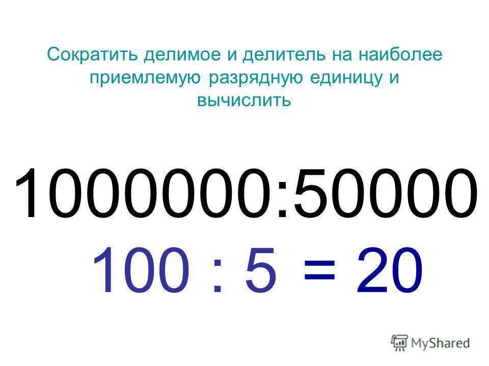 Сократить делимое и делитель на наиболее приемлемую разрядную единицу и вычислить 1000000:50000 = 20100 : 5