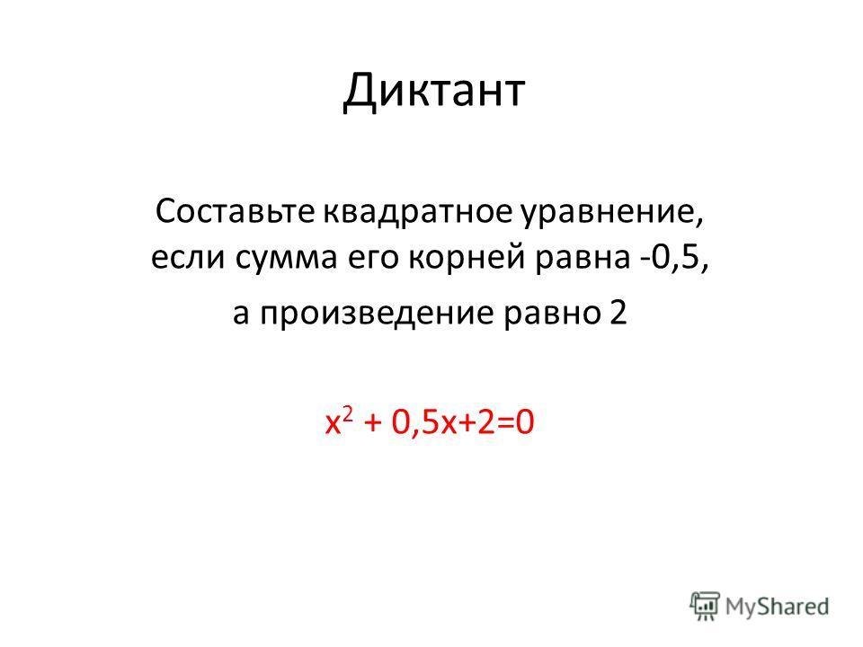 Диктант Составьте квадратное уравнение, если сумма его корней равна -0,5, а произведение равно 2 х 2 + 0,5x+2=0