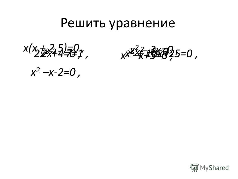 Решить уравнение 2х 2 - 7=1,х 2 + 10x+25=0, х(х + 2,5)=0, х 2 – 3x=0, 2х 2 +4=0, х 2 -6=0, х 2 –х-2=0, х 2 –х+5=0,