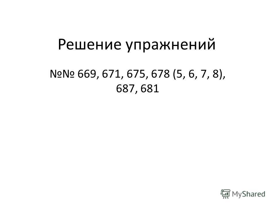 Решение упражнений 669, 671, 675, 678 (5, 6, 7, 8), 687, 681
