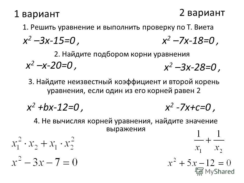 1 вариант 1. Решить уравнение и выполнить проверку по Т. Виета 2 вариант х 2 –3х-15=0, 2. Найдите подбором корни уравнения х 2 –х-20=0, 3. Найдите неизвестный коэффициент и второй корень уравнения, если один из его корней равен 2 х 2 –7х-18=0, х 2 –3