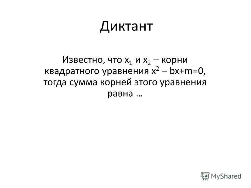 Диктант Известно, что х 1 и х 2 – корни квадратного уравнения х 2 – bx+m=0, тогда сумма корней этого уравнения равна …