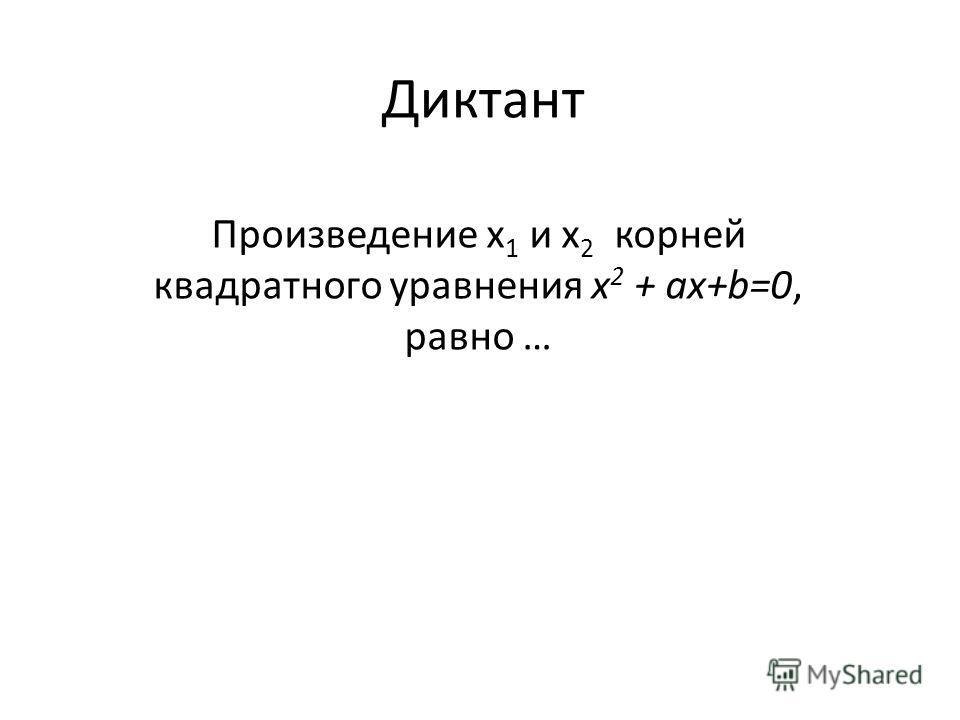 Диктант Произведение х 1 и х 2 корней квадратного уравнения х 2 + аx+b=0, равно …