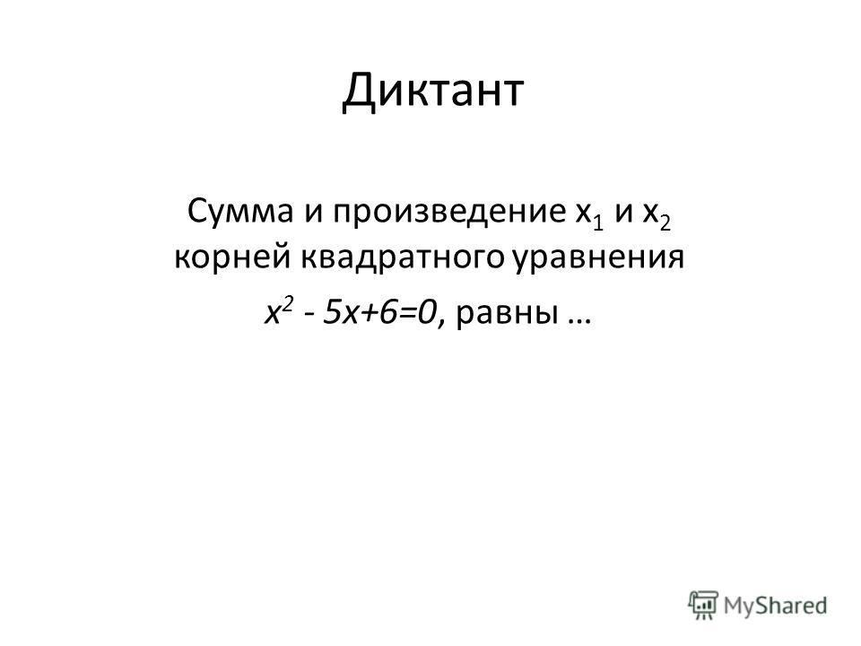 Диктант Сумма и произведение х 1 и х 2 корней квадратного уравнения х 2 - 5x+6=0, равны …