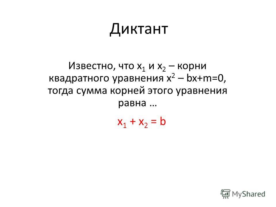 Диктант Известно, что х 1 и х 2 – корни квадратного уравнения х 2 – bx+m=0, тогда сумма корней этого уравнения равна … х 1 + х 2 = b