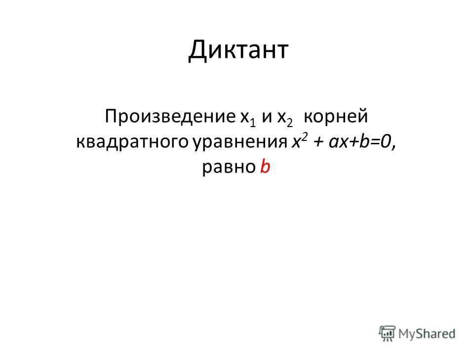Диктант Произведение х 1 и х 2 корней квадратного уравнения х 2 + аx+b=0, равно b