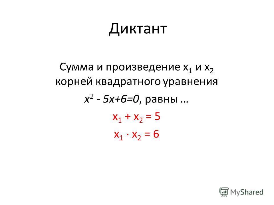 Диктант Сумма и произведение х 1 и х 2 корней квадратного уравнения х 2 - 5x+6=0, равны … х 1 + х 2 = 5 х 1 х 2 = 6