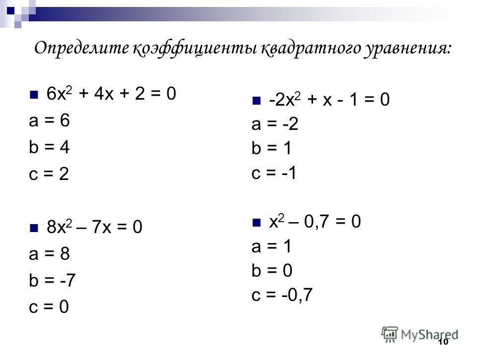 10 Определите коэффициенты квадратного уравнения: 6х 2 + 4х + 2 = 0 а = 6 b = 4 c = 2 8х 2 – 7х = 0 а = 8 b = -7 c = 0 -2х 2 + х - 1 = 0 а = -2 b = 1 c = -1 х 2 – 0,7 = 0 а = 1 b = 0 c = -0,7