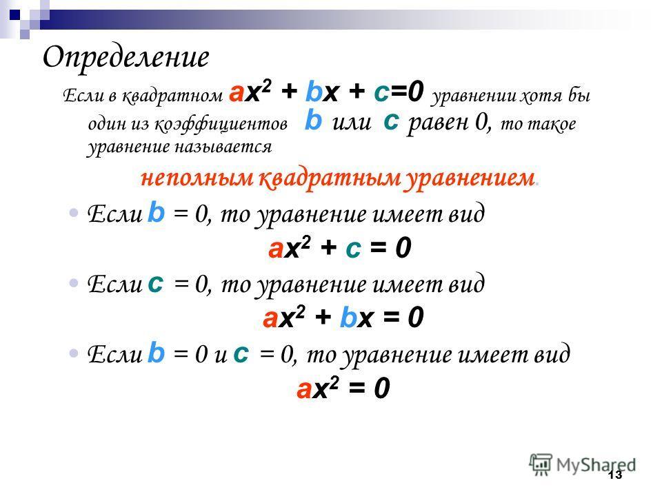 13 Определение Если в квадратном ах 2 + bx + c=0 уравнении хотя бы один из коэффициентов b или c равен 0, то такое уравнение называется неполным квадратным уравнением. Если b = 0, то уравнение имеет вид ах2 + c = 0ах2 + c = 0 Если c = 0, то уравнение