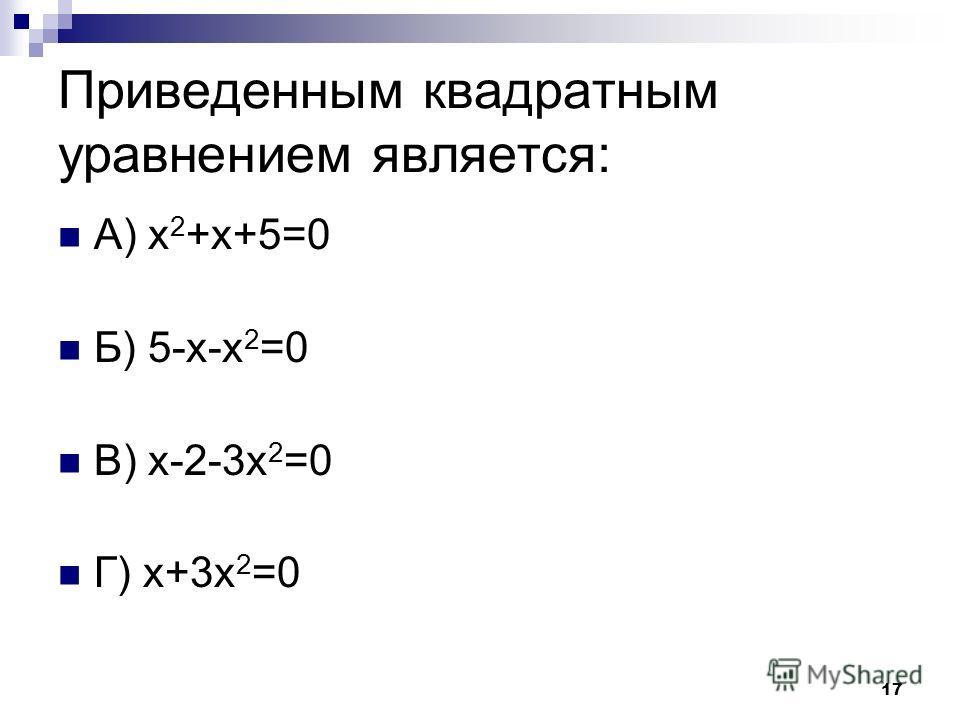 17 Приведенным квадратным уравнением является: А) х 2 +х+5=0 Б) 5-х-х 2 =0 В) х-2-3х 2 =0 Г) х+3х 2 =0