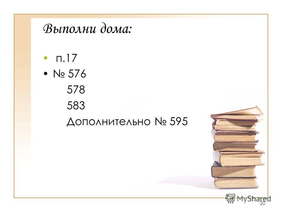 20 Выполни дома: п.17 576 578 583 Дополнительно 595