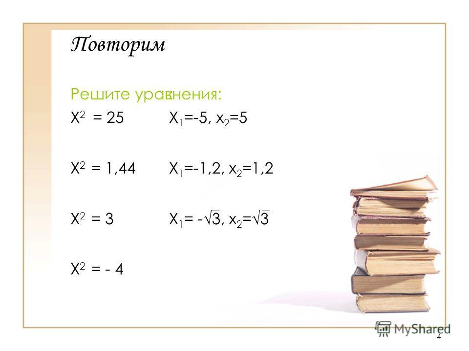 4 Повторим Решите уравнения: X 2 = 25 X 2 = 1,44 X 2 = 3 X 2 = - 4 : Х 1 =-5, х 2 =5 Х 1 =-1,2, х 2 =1,2 Х 1 = -3, х 2 =3