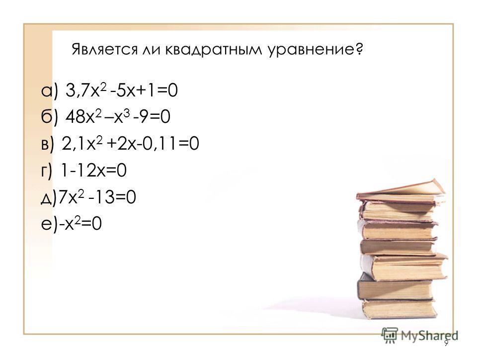 9 Является ли квадратным уравнение? а) 3,7х 2 -5х+1=0 б) 48х 2 –х 3 -9=0 в) 2,1х 2 +2х-0,11=0 г) 1-12х=0 д)7х 2 -13=0 е)-х 2 =0