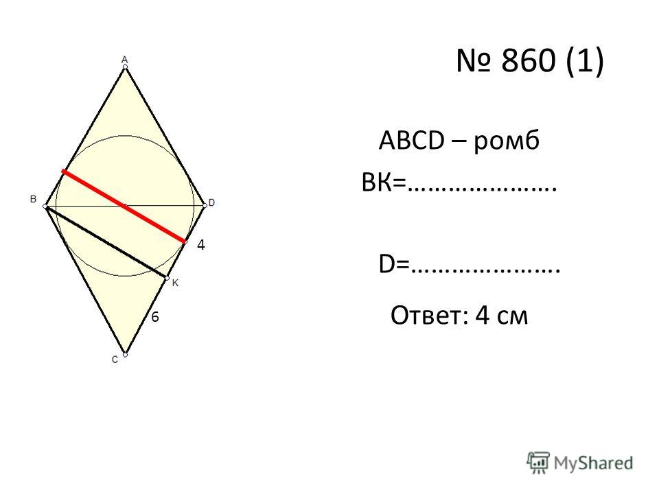 860 (1) ABCD – ромб ВК=…………………. 6 4 6 4 D=…………………. Ответ: 4 см