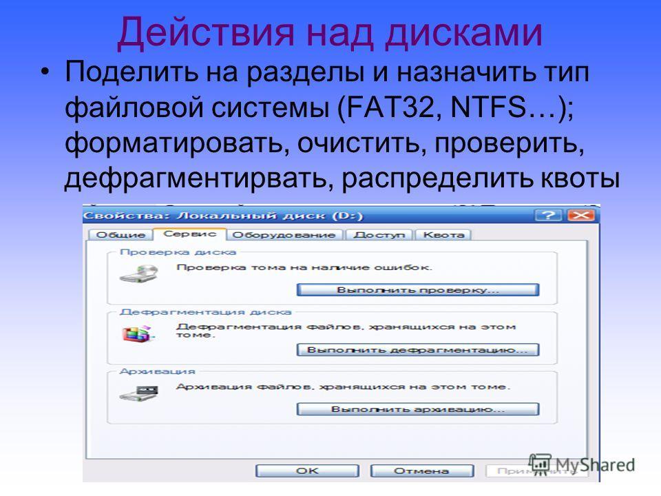 Действия над дисками Поделить на разделы и назначить тип файловой системы (FAT32, NTFS…); форматировать, очистить, проверить, дефрагментирвать, распределить квоты