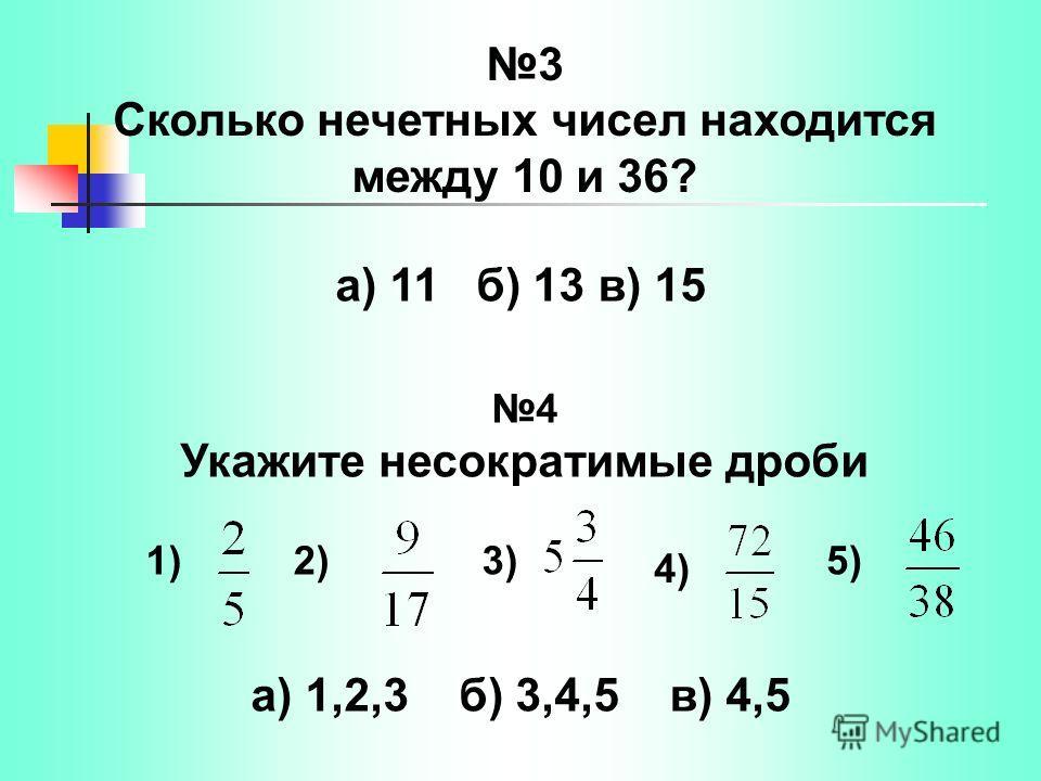 3 Сколько нечетных чисел находится между 10 и 36? а) 11 б) 13 в) 15 а) 1,2,3 б) 3,4,5 в) 4,5 4 Укажите несократимые дроби 1)2)3) 4) 5)