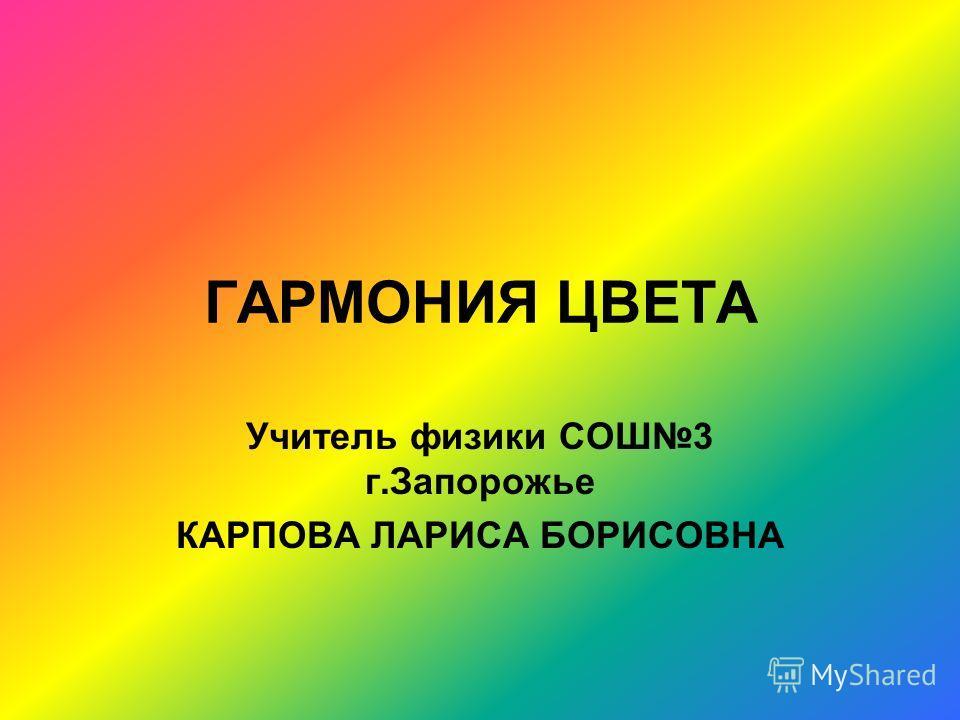 ГАРМОНИЯ ЦВЕТА Учитель физики СОШ3 г.Запорожье КАРПОВА ЛАРИСА БОРИСОВНА