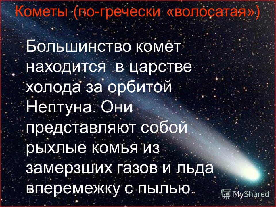 Кометы (по-гречески «волосатая») Большинство комет находится в царстве холода за орбитой Нептуна. Они представляют собой рыхлые комья из замерзших газов и льда вперемежку с пылью.