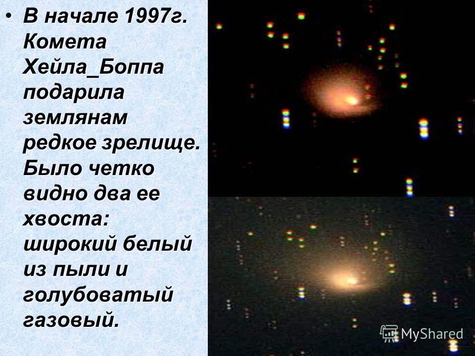 В начале 1997г. Комета Хейла_Боппа подарила землянам редкое зрелище. Было четко видно два ее хвоста: широкий белый из пыли и голубоватый газовый.В начале 1997г. Комета Хейла_Боппа подарила землянам редкое зрелище. Было четко видно два ее хвоста: широ