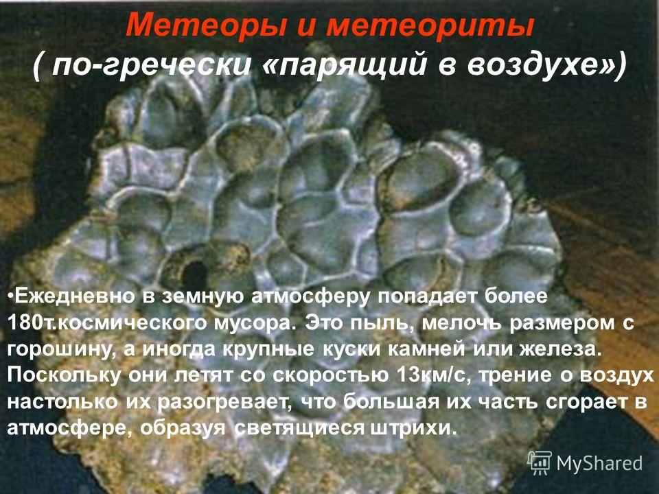 Метеоры и метеориты ( по-гречески «парящий в воздухе») Ежедневно в земную атмосферу попадает более 180т.космического мусора. Это пыль, мелочь размером с горошину, а иногда крупные куски камней или железа. Поскольку они летят со скоростью 13км/с, трен