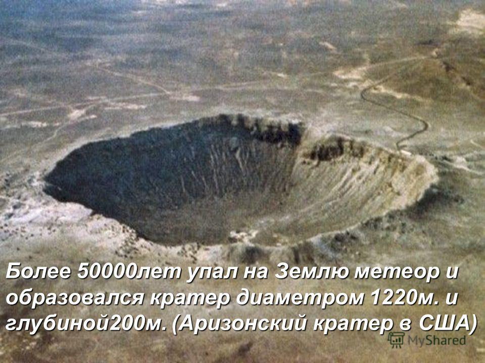 Более 50000лет упал на Землю метеор и образовался кратер диаметром 1220м. и глубиной200м. (Аризонский кратер в США)