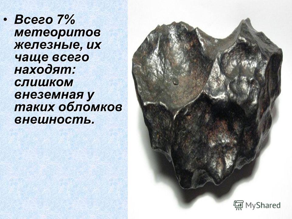 Всего 7% метеоритов железные, их чаще всего находят: слишком внеземная у таких обломков внешность.Всего 7% метеоритов железные, их чаще всего находят: слишком внеземная у таких обломков внешность.