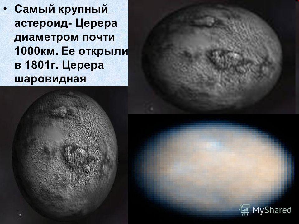 Самый крупный астероид- Церера диаметром почти 1000км. Ее открыли в 1801г. Церера шаровидная