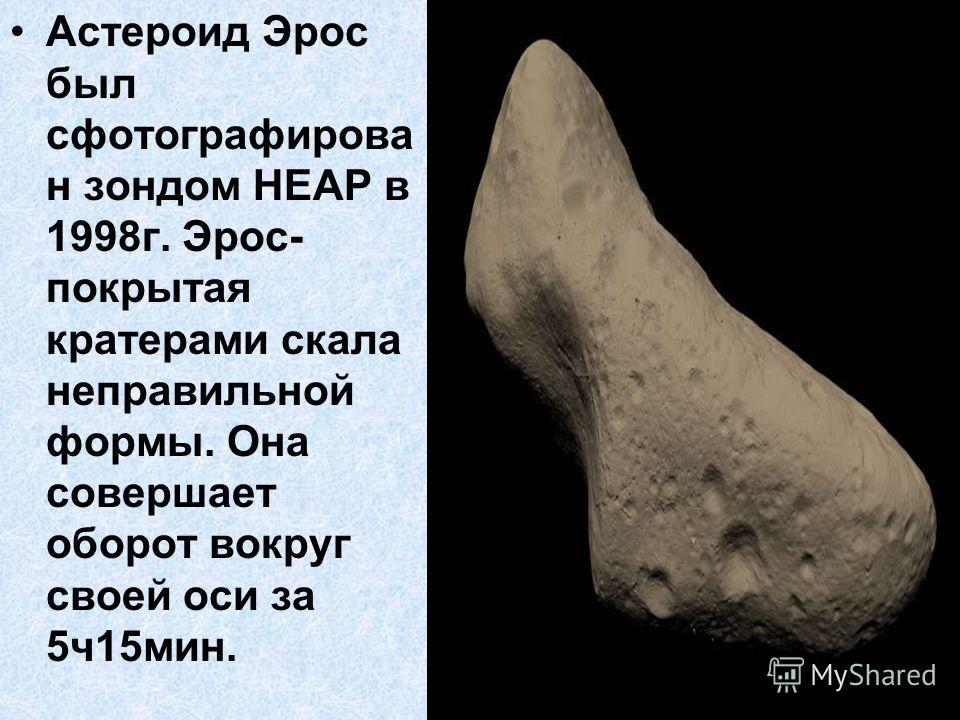 Астероид Эрос был сфотографирова н зондом НЕАР в 1998г. Эрос- покрытая кратерами скала неправильной формы. Она совершает оборот вокруг своей оси за 5ч15мин.