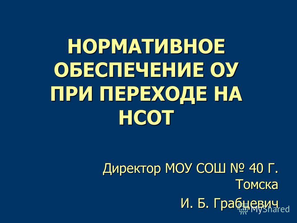 НОРМАТИВНОЕ ОБЕСПЕЧЕНИЕ ОУ ПРИ ПЕРЕХОДЕ НА НСОТ Директор МОУ СОШ 40 Г. Томска И. Б. Грабцевич И. Б. Грабцевич