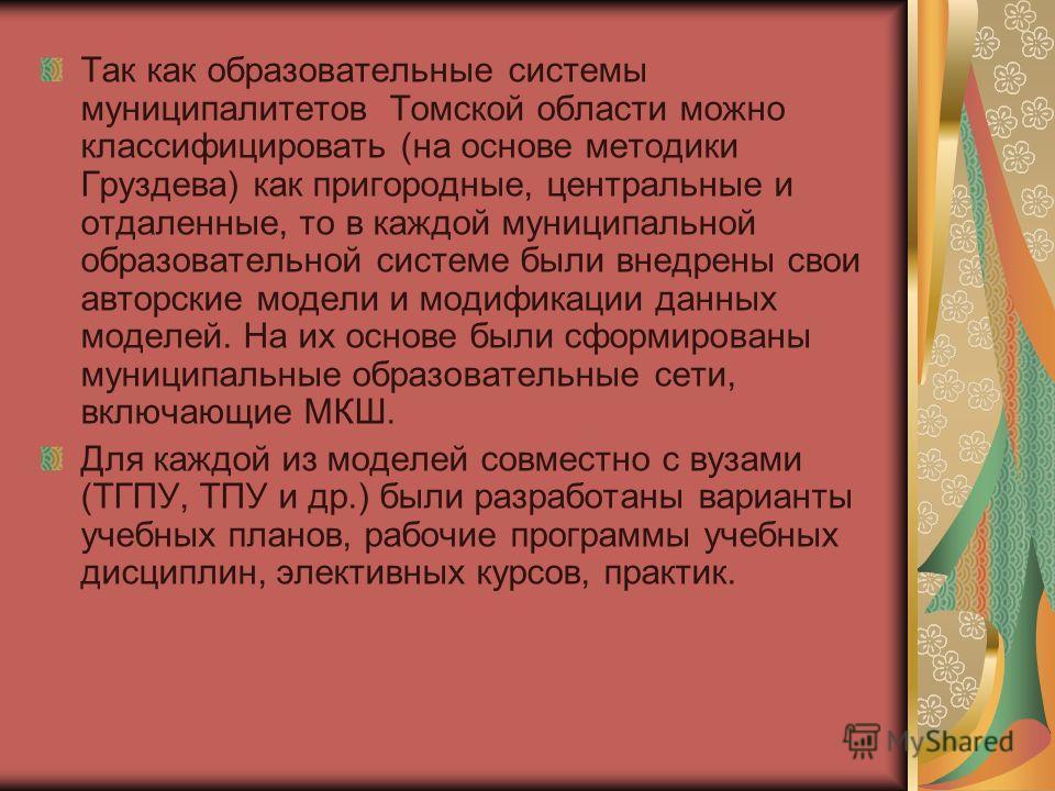 Так как образовательные системы муниципалитетов Томской области можно классифицировать (на основе методики Груздева) как пригородные, центральные и отдаленные, то в каждой муниципальной образовательной системе были внедрены свои авторские модели и мо