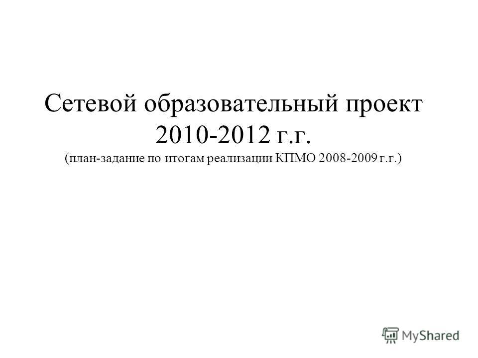 Сетевой образовательный проект 2010-2012 г.г. (план-задание по итогам реализации КПМО 2008-2009 г.г.)