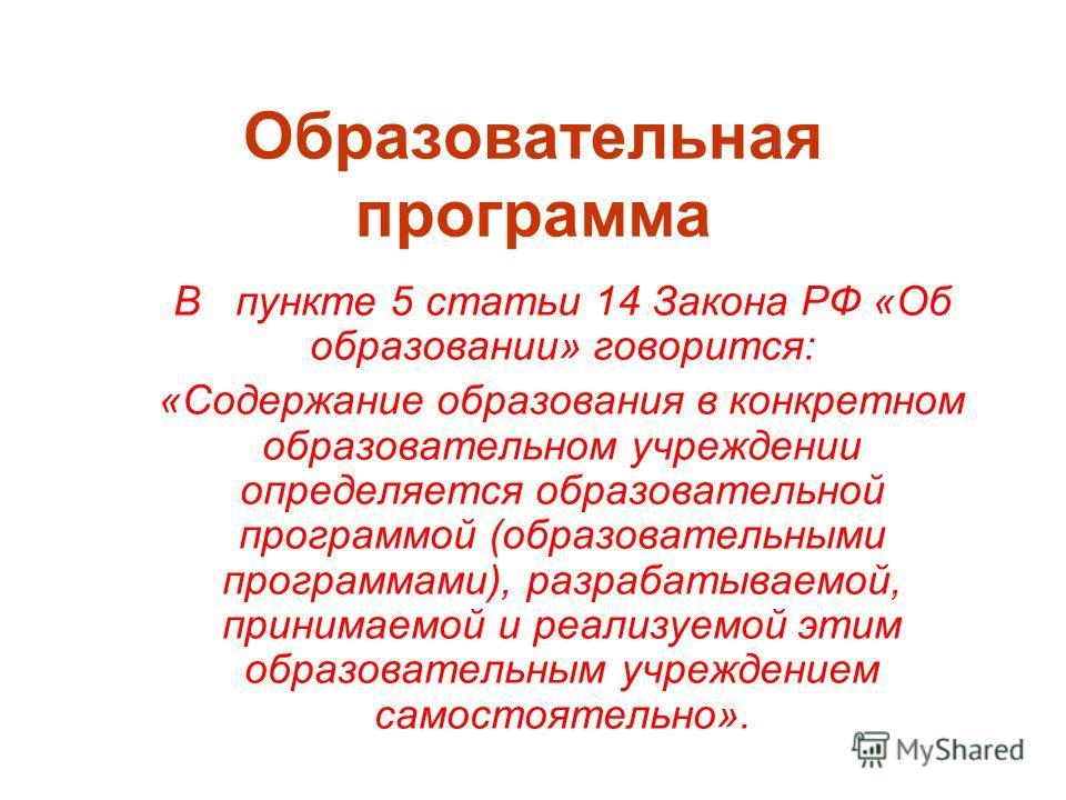 Образовательная программа В пункте 5 статьи 14 Закона РФ «Об образовании» говорится: «Содержание образования в конкретном образовательном учреждении определяется образовательной программой (образовательными программами), разрабатываемой, принимаемой
