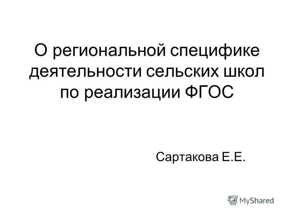 О региональной специфике деятельности сельских школ по реализации ФГОС Сартакова Е.Е.
