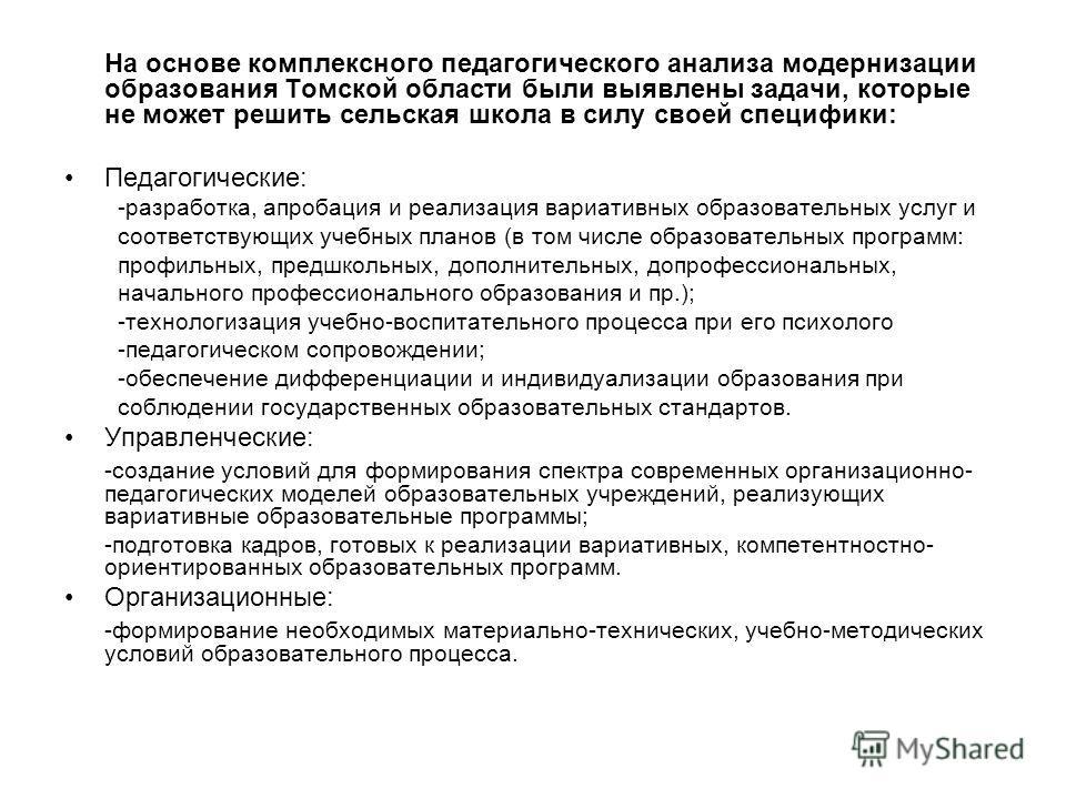 На основе комплексного педагогического анализа модернизации образования Томской области были выявлены задачи, которые не может решить сельская школа в силу своей специфики: Педагогические: -разработка, апробация и реализация вариативных образовательн