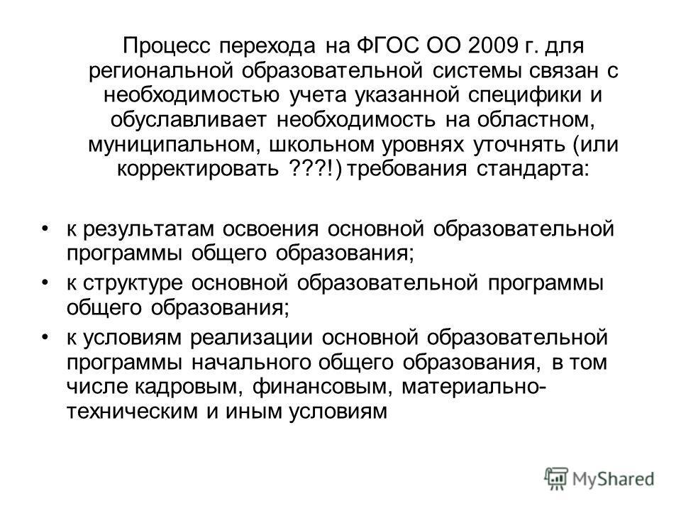 Процесс перехода на ФГОС ОО 2009 г. для региональной образовательной системы связан с необходимостью учета указанной специфики и обуславливает необходимость на областном, муниципальном, школьном уровнях уточнять (или корректировать ???!) требования с