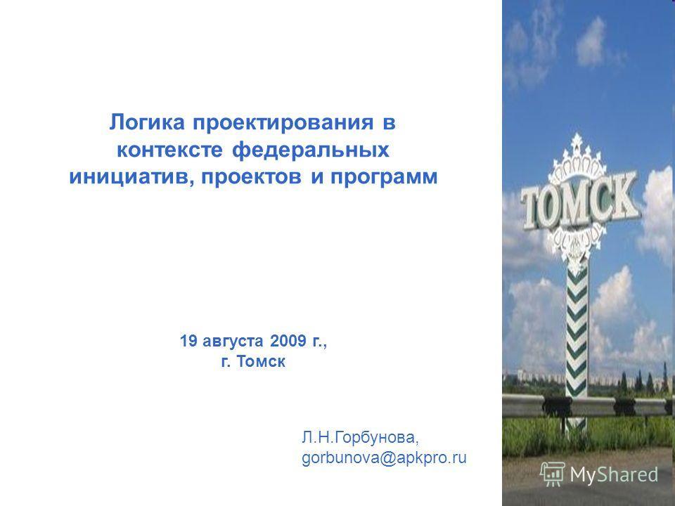 Логика проектирования в контексте федеральных инициатив, проектов и программ 19 августа 2009 г., г. Томск Л.Н.Горбунова, gorbunova@apkpro.ru