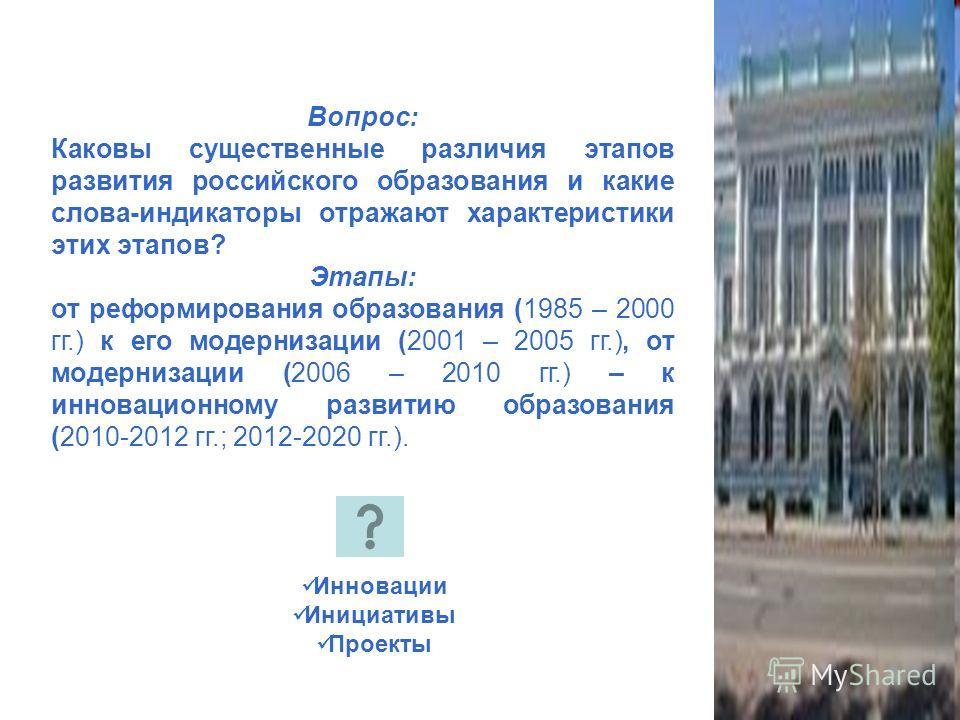 Вопрос: Каковы существенные различия этапов развития российского образования и какие слова-индикаторы отражают характеристики этих этапов? Этапы: от реформирования образования (1985 – 2000 гг.) к его модернизации (2001 – 2005 гг.), от модернизации (2