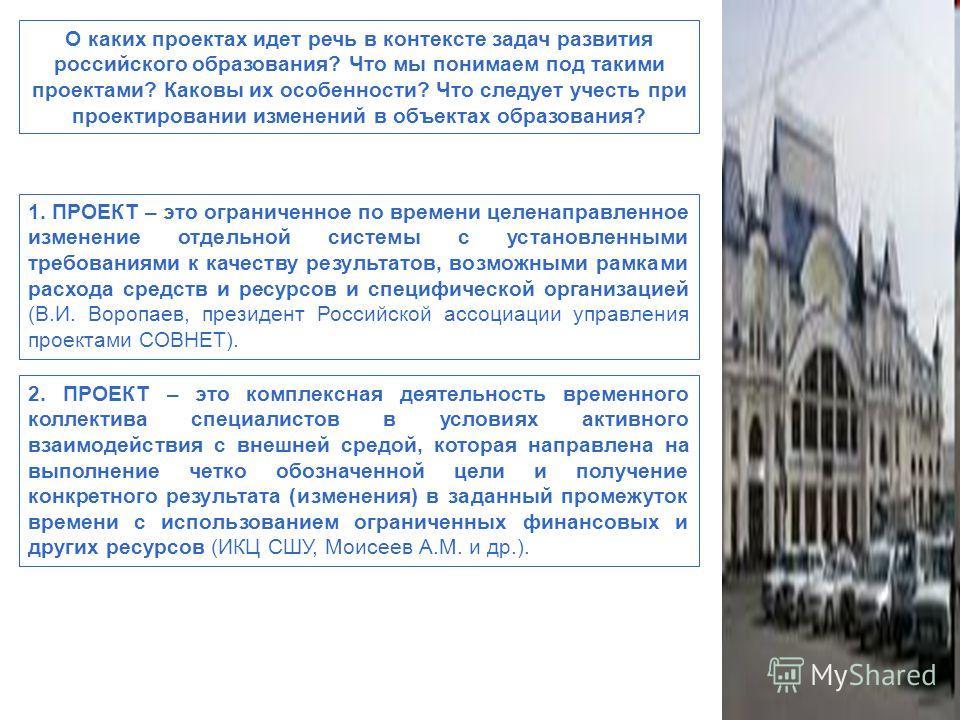О каких проектах идет речь в контексте задач развития российского образования? Что мы понимаем под такими проектами? Каковы их особенности? Что следует учесть при проектировании изменений в объектах образования? 1. ПРОЕКТ – это ограниченное по времен