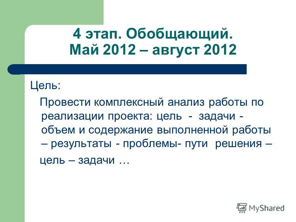 4 этап. Обобщающий. Май 2012 – август 2012 Цель: Провести комплексный анализ работы по реализации проекта: цель - задачи - объем и содержание выполненной работы – результаты - проблемы- пути решения – цель – задачи …