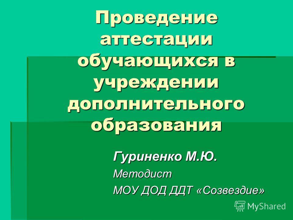 Проведение аттестации обучающихся в учреждении дополнительного образования Гуриненко М.Ю. Методист МОУ ДОД ДДТ «Созвездие»