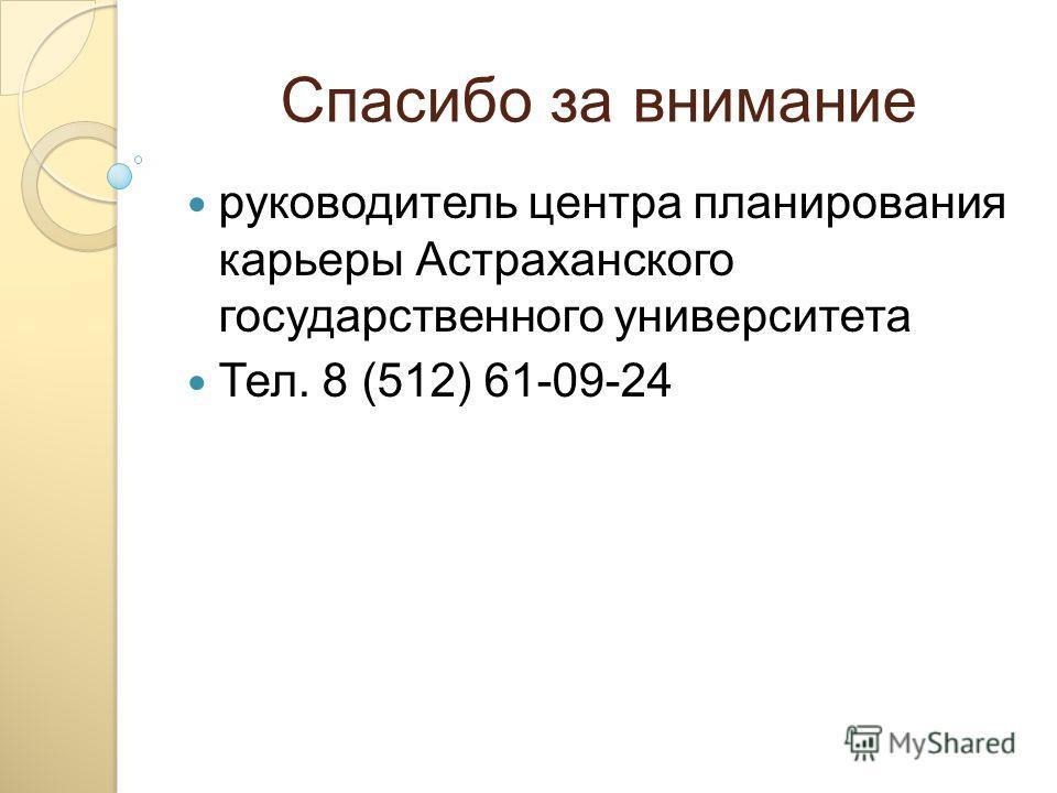Спасибо за внимание руководитель центра планирования карьеры Астраханского государственного университета Тел. 8 (512) 61-09-24
